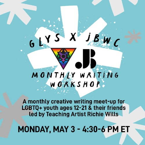GLYS x JBWC Monthly Writing Workshop - A monthly creative writing meet-up for LGBTQ+ youth ages 12-21 & their friends led by Teaching Artist Richie Wills - Monday, May 3 - 4:30-6 PM ET